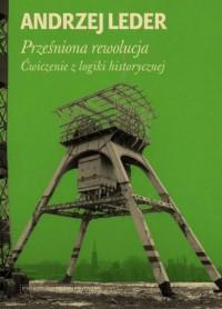 Prześniona rewolucja. Ćwiczenia z logiki historycznej - okładka książki