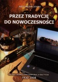 Przez tradycję do nowoczesności. Polska Zjednoczona Korporacja Bałtycka 1930-2008 - okładka książki