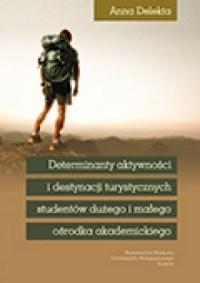 Determinanty aktywności i destynacji turystycznych studentów dużego i małego ośrodka akademickiego - okładka książki