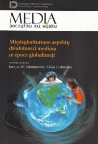 Międzykulturowe aspekty działalności mediów w epoce globalizacji. Seria: Media początku XXI wieku - okładka książki