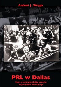 PRL w Dallas. Rzecz o zacieraniu śladów zamachu na prezydenta Kennedyego - okładka książki