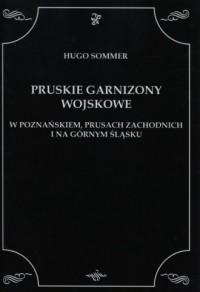 Pruskie Garnizony Wojskowe w Poznańskiem, Prusach Zachodnich i na Górnym Śląsku - okładka książki