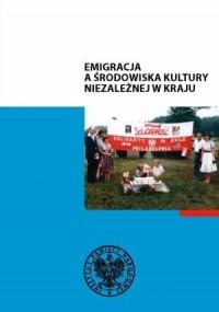 Emigracja a środowiska kultury niezależnej w kraju - okładka książki