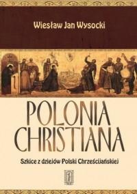 Polonia Christiana. Szkice z dziejów Polski Chrześcijańskiej - okładka książki