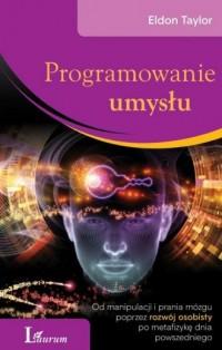 Programowanie umysłu. Od manipulacji i prania mózgu poprzez rozwój osobisty po metafizykę dnia powszedniego - okładka książki