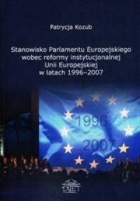 Stanowisko Parlamentu Europejskiego wobec reformy instytucjonalnej Unii Europejskiej w latach 1996-2007 - okładka książki
