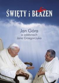 Święty i błazen. Jan Góra w odsłonach Jana Grzegorczyka - okładka książki