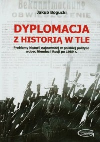Dyplomacja z historią w tle. Problemy historii najnowszej w polskiej polityce wobec Niemiec i Rosji po 1989 roku - okładka książki