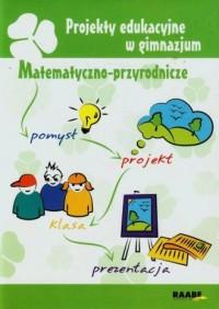 Projekty edukacyjne w gimnazjum. Matematyczno-przyrodnicze - okładka książki
