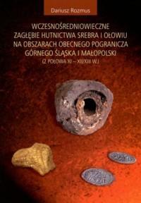Wczesnośredniowieczne zagłębie hutnictwa srebra i ołowiu na obszarach obecnego pogranicza górnego Śląska i Małopolski (2 poł XI - XII/XIII w.) - okładka książki