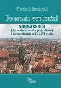 Do granic wyobraźni. Norymberga jako centrum wiedzy geograficznej i kartograficznej w XV i XVI wieku - okładka książki