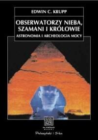 Obserwatorzy nieba, szamani i królowie. Astronomia i archeologia mocy - okładka książki