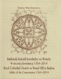 Królewski kościół katedralny na Wawelu w rocznicę konsekracji 1364-2014. Royal Cathedral Church on Wawel Hill in Krakow Jubilee of the Consecration 1364-2014 - okładka książki