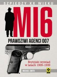 MI6. Prawdziwi agenci 007. Brytyjski wywiad w latach 1909-1939. Seria: Szpiedzy XX wieku - okładka książki