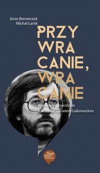 Przywracanie, wracanie. Rozmowy szczecińskie z Arturem Danielem Liskowackim - okładka książki