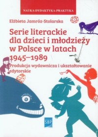 Serie literackie dla dzieci i młodzieży w Polsce w latach 1945-1989. Produkcja wydawnicza i ukształtowanie edytorskie. Seria: Nauka-Dydaktyka-Praktyka - okładka książki