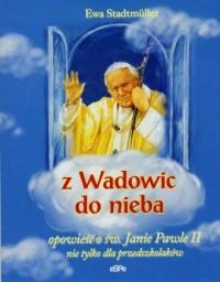 Z Wadowic do nieba. Opowieść o św. Janie Pawle II nie tylko dla przedszkolaków - okładka książki