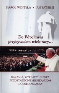 Do Wrocławia przybywałem wiele razy.... Kazania, wykłady i słowa pozostawione mieszkańcom Dolnego Śląska - okładka książki