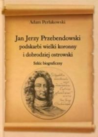 Jan Jerzy Przebendowski, podskarbi wielki koronny i dobrodziej ostrowski. Szkic biograficzny - okładka książki