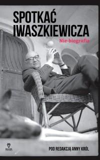Spotkać Iwaszkiewicza. Nie-biografia. - okładka książki