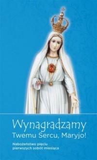 Wynagradzamy Twemu sercu, Maryjo! Nabożeństwo pięciu pierwszych sobót miesiąca - okładka książki