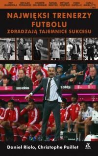 Najwięksi trenerzy futbolu zdradzają tajemnice sukcesu - okładka książki