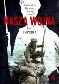 Nasza wojna. Europa Środkowo-Wschodnia 1914-1918. Tom 1. Imperia - okładka książki