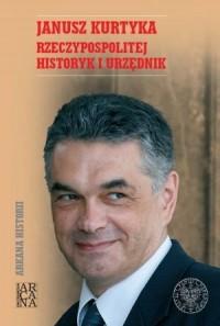 Janusz Kurtyka. Rzeczypospolitej historyk i urzędnik - okładka książki