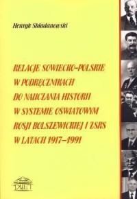 Relacje sowiecko-polskie w podręcznikach do nauczania historii w systemie oświatowym Rosji bolszewickiej i ZSRS w latach 1917-1991 - okładka książki