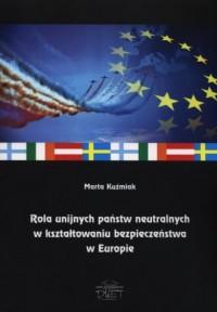 Rola unijnych państw neutralnych w kształtowaniu bezpieczeństwa w Europie - okładka książki