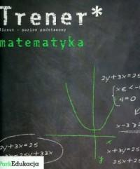 Trener. Matematyka. Szkoła ponadgimnazjalna. Poziom podstawowy - okładka podręcznika