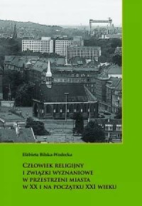 Człowiek religijny i związki wyznaniowe w przestrzeni miasta w XX i na początku XXI wieku - okładka książki