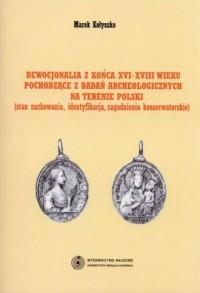 Dewocjonalia z końca XVI-XVIII wieku pochodzące z badań archeologicznych na terenie Polski. Stan zachowania, identyfikacja, zagadnienia konserwatorskie - okładka książki