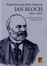 Jan Bloch 1836-1902. Kapitalista, pacyfista, filantrop - okładka książki