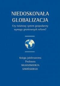 Niedoskonała globalizacja. Czy światowy system gospodarczy wymaga gruntownych reform? Księga jubileuszowa Profesora Włodzimierza Siwińskiego - okładka książki