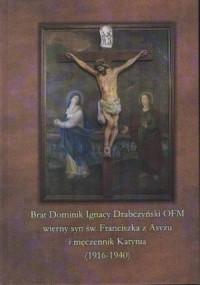 Brat Dominik Ignacy Drabczyński OFM wierny syn św. Franciszka z Asyżu i męczennik Katynia (1916-1940) - okładka książki