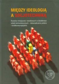 Między ideologią a socjotechniką. Kwestia mniejszości narodowych w działalności władz komunistycznych - doświadczenie polskie i środkowoeuropejskie - okładka książki