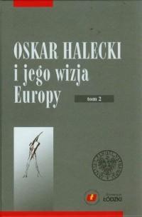 Oskar Halecki i jego wizja Europy. Tom 2 - okładka książki