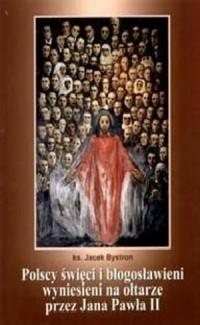 Polscy święci i błogosławieni wyniesieni na ołtarze przez Jana Pawła II - okładka książki