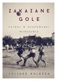 Zakazane gole. Futbol w okupowanej Warszawie - okładka książki