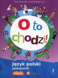 O to chodzi! Język polski. Klasa 6. Szkoła podstawowa. Podręcznik cz. 1 - okładka podręcznika