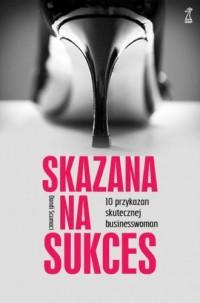 Skazana na sukces. 10 przykazań skutecznej bizneswoman - okładka książki