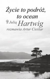 Życie to podróż, to ocean. Z Julią Hartwig rozmawia Artur Cieślar - okładka książki