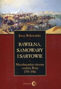 Bawełna, samowary i Sartowie. Muzułmańskie okrainy carskiej Rosji 1795-1916 - okładka książki