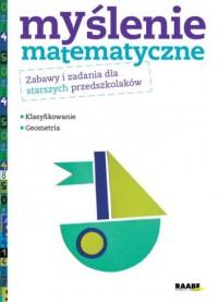 Myślenie matematyczne. Zabawy i zadania dla starszych przedszkolaków. Klasyfikowanie. Geometria - okładka książki