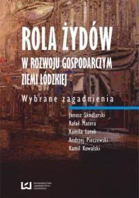Rola Żydów w rozwoju gospodarczym ziemi łódzkiej. Wybrane zagadnienia - okładka książki