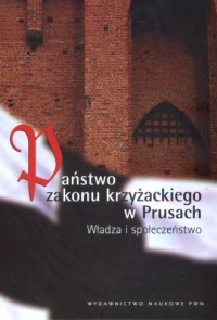 Państwo Zakonu Krzyżackiego w Prusach. Władza i społeczeństwo - okładka książki