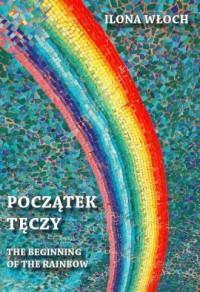 Początek tęczy / The beginning of the rainbow - okładka książki