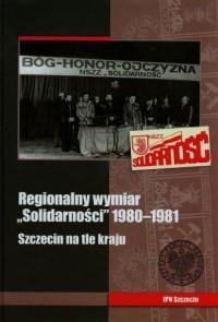 Regionalny wymiar Solidarności 1980-1981. Szczecin na tle kraju - okładka książki