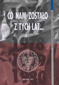 Co nam zostało z tych lat... Opozycja polityczna 1976-1980 z dzisiejszej perspektywy - okładka książki